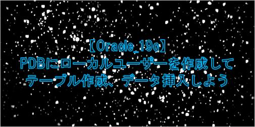 oracle 19c PDBにローカルユーザーを作成して、テーブル作成