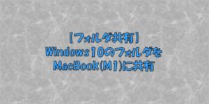 【フォルダ共有】Windows10のフォルダをMacBook(M1)に共有