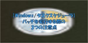 【Windowsタスクスケジューラ】バッチを実行する際の3つの注意点
