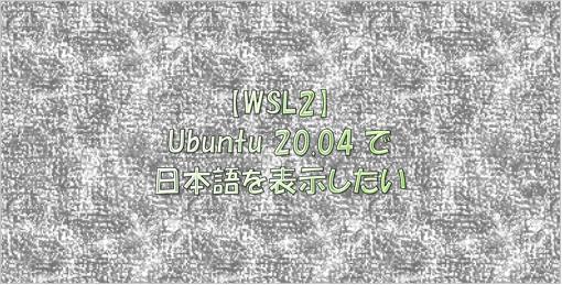 wsl2にインストールしたUbuntu 20.04で日本語を表示させる