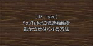 【DF Tube】YouTubeに関連動画を表示させなくする方法